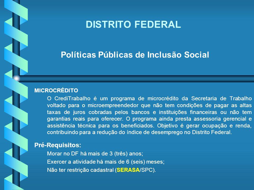DISTRITO FEDERAL Políticas Públicas de Inclusão Social MICROCRÉDITO O CrediTrabalho é um programa de microcrédito da Secretaria de Trabalho voltado pa
