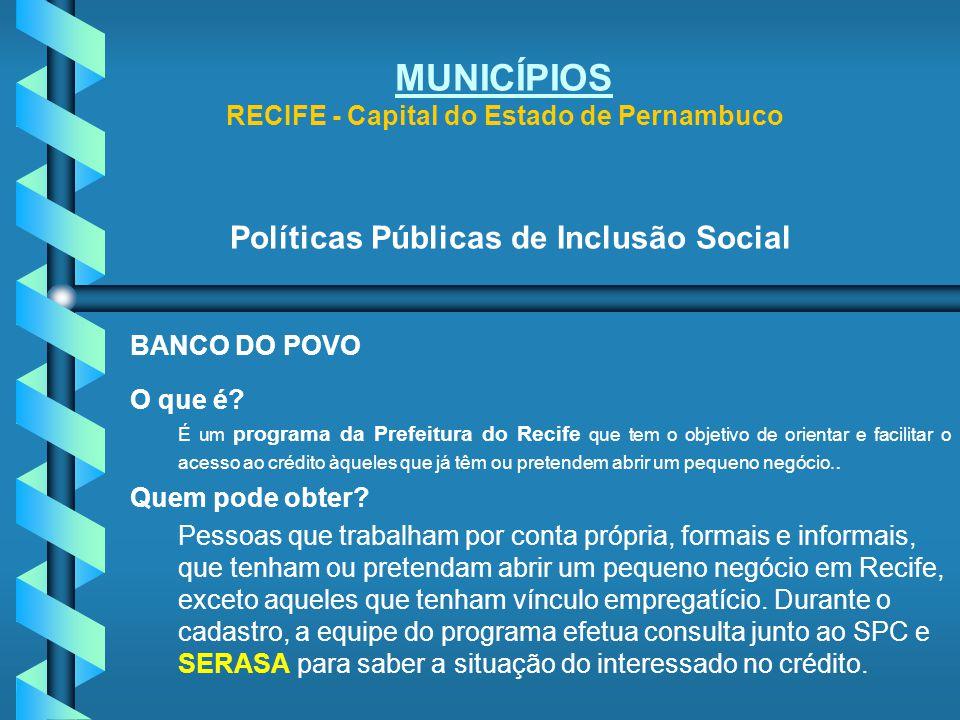 MUNICÍPIOS RECIFE - Capital do Estado de Pernambuco Políticas Públicas de Inclusão Social BANCO DO POVO O que é? É um programa da Prefeitura do Recife