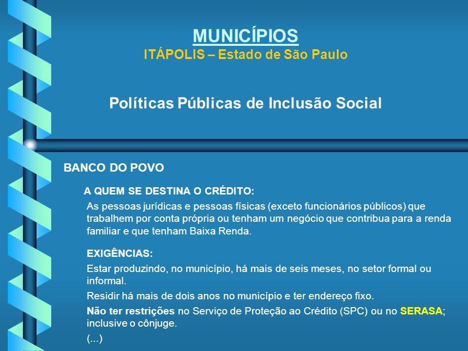 MUNICÍPIOS ITÁPOLIS – Estado de São Paulo Políticas Públicas de Inclusão Social BANCO DO POVO A QUEM SE DESTINA O CRÉDITO: As pessoas jurídicas e pess