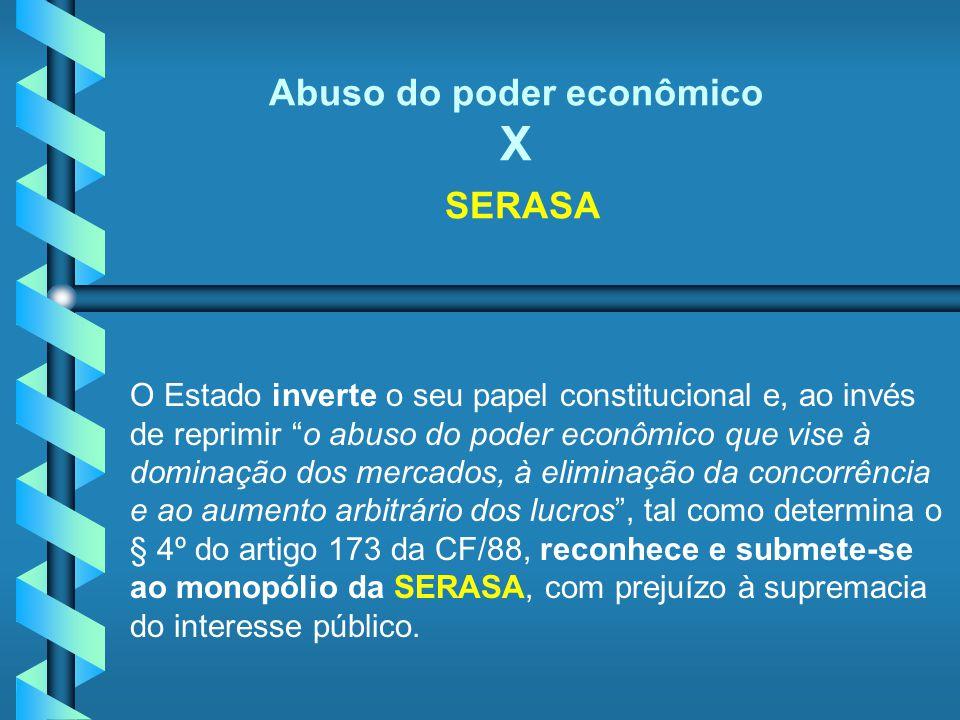 Abuso do poder econômico X SERASA O Estado inverte o seu papel constitucional e, ao invés de reprimir o abuso do poder econômico que vise à dominação