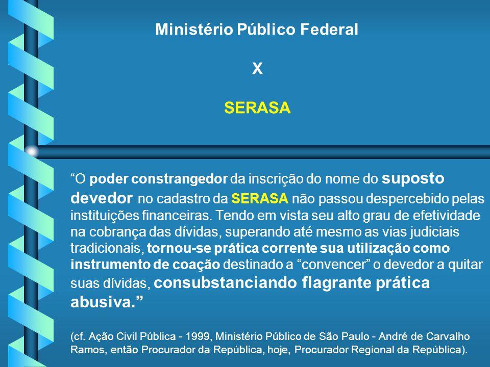 Ministério Público Federal X SERASA O poder constrangedor da inscrição do nome do suposto devedor no cadastro da SERASA não passou despercebido pelas