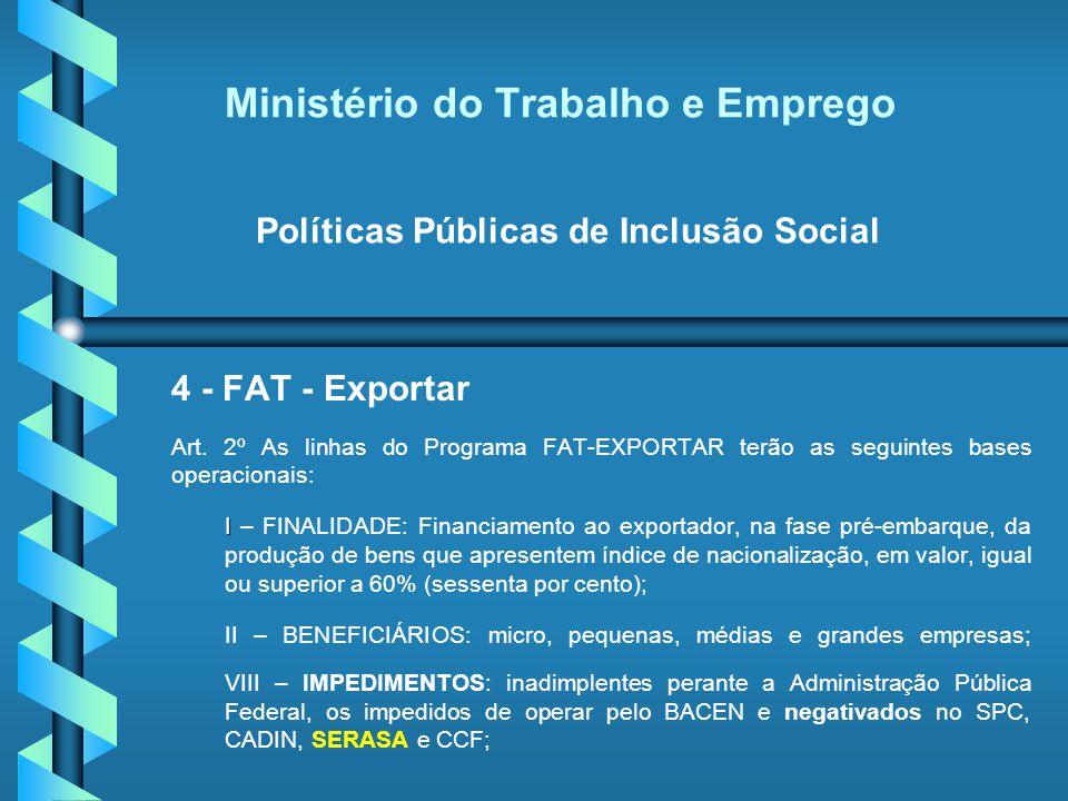Ministério do Trabalho e Emprego Políticas Públicas de Inclusão Social 4 - FAT - Exportar Art. 2º As linhas do Programa FAT-EXPORTAR terão as seguinte