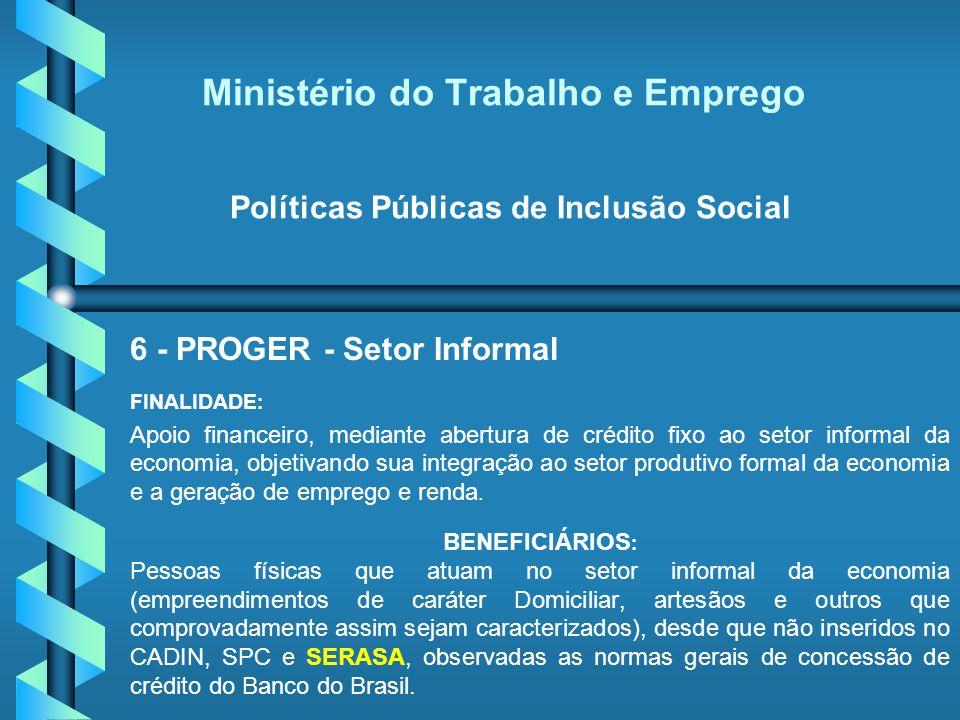 Ministério do Trabalho e Emprego Políticas Públicas de Inclusão Social 6 - PROGER - Setor Informal FINALIDADE : Apoio financeiro, mediante abertura de