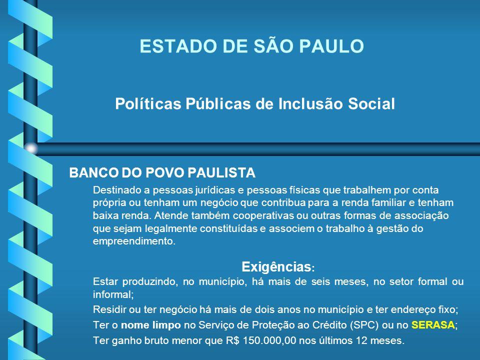ESTADO DE SÃO PAULO Políticas Públicas de Inclusão Social BANCO DO POVO PAULISTA Destinado a pessoas jurídicas e pessoas físicas que trabalhem por con