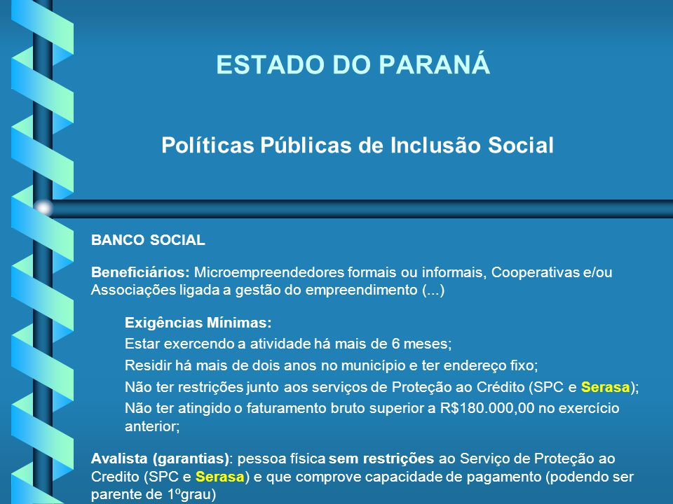 ESTADO DO PARANÁ Políticas Públicas de Inclusão Social BANCO SOCIAL Beneficiários: Microempreendedores formais ou informais, Cooperativas e/ou Associa