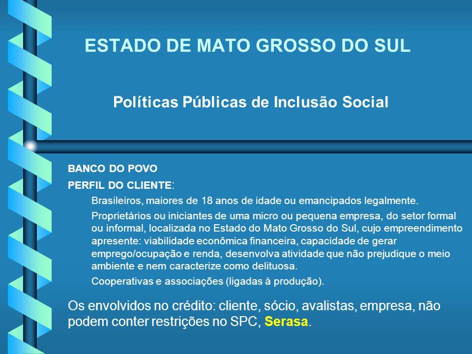 ESTADO DE MATO GROSSO DO SUL Políticas Públicas de Inclusão Social BANCO DO POVO PERFIL DO CLIENTE : Brasileiros, maiores de 18 anos de idade ou emanc