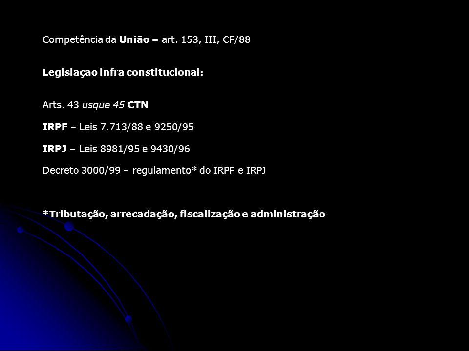 Competência da União – art. 153, III, CF/88 Legislaçao infra constitucional: Arts. 43 usque 45 CTN IRPF – Leis 7.713/88 e 9250/95 IRPJ – Leis 8981/95