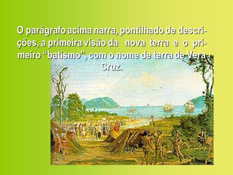 O parágrafo acima narra, pontilhado de descri- ções, a primeira visão da nova terra e o pri- meiro batismo, com o nome de terra de Vera Cruz.