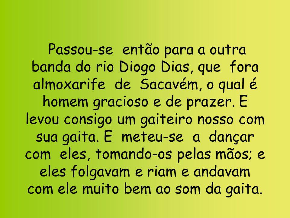 Passou-se então para a outra banda do rio Diogo Dias, que fora almoxarife de Sacavém, o qual é homem gracioso e de prazer. E levou consigo um gaiteiro