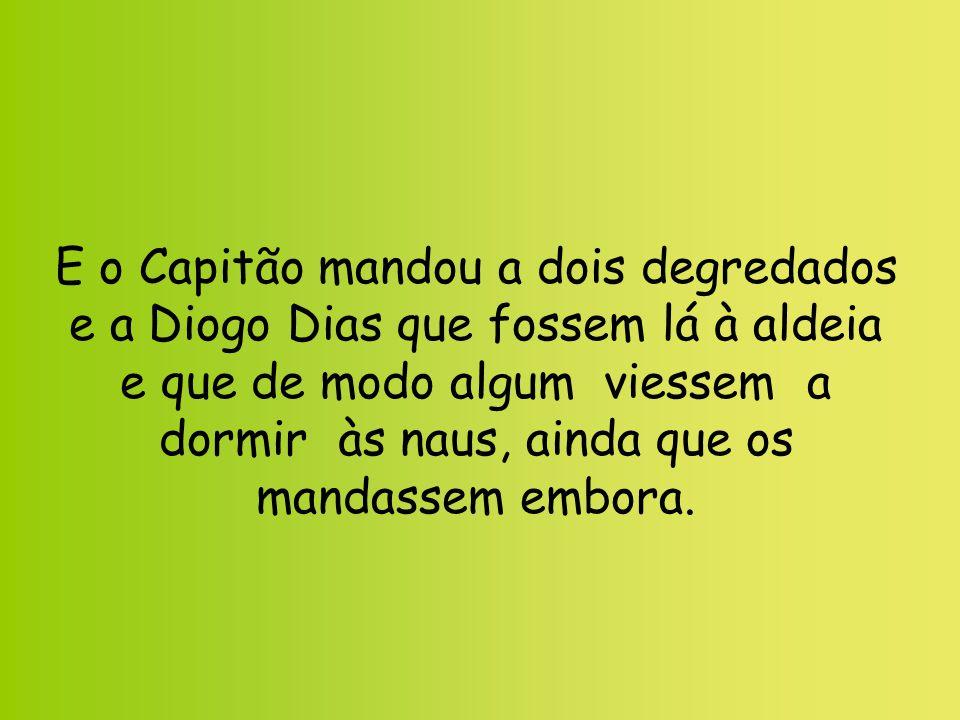 E o Capitão mandou a dois degredados e a Diogo Dias que fossem lá à aldeia e que de modo algum viessem a dormir às naus, ainda que os mandassem embora