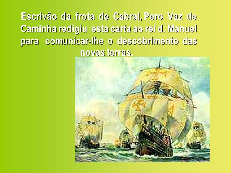 Datada de Porto Seguro, no dia 1º de maio de 1500, foi levada a Lisboa por Gaspar de Lemos, comandante do navio de mantimentos da frota; é o primeiro documento escrito da nossa história.