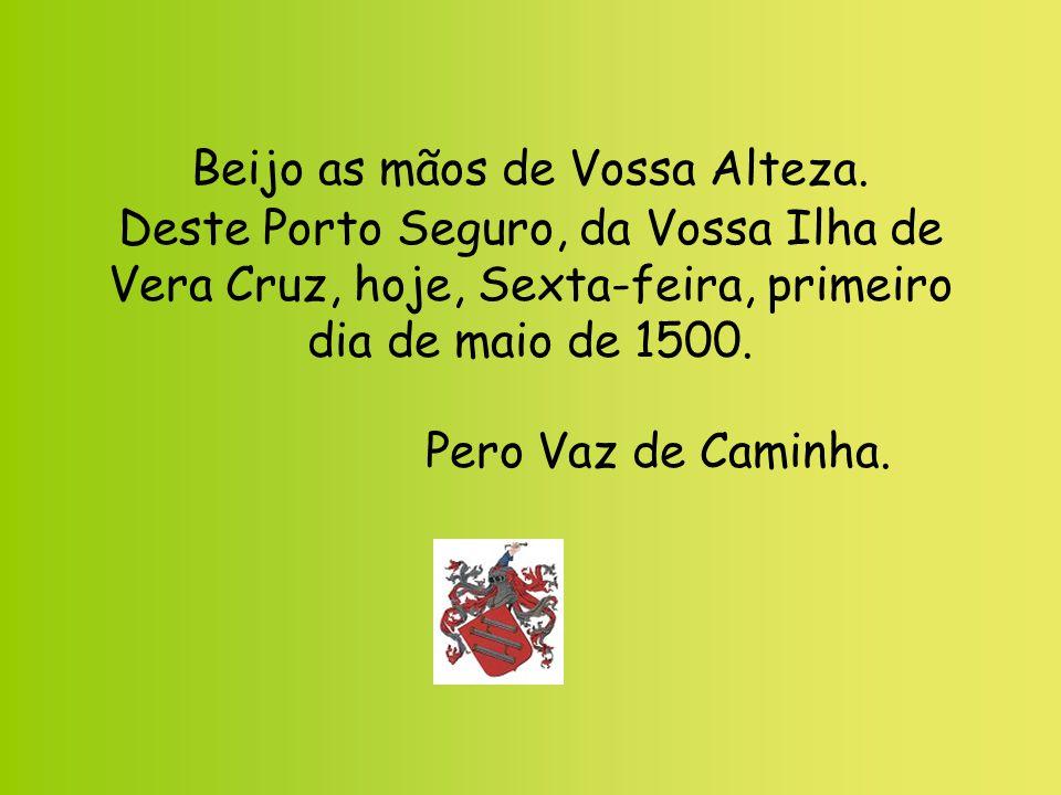 Beijo as mãos de Vossa Alteza. Deste Porto Seguro, da Vossa Ilha de Vera Cruz, hoje, Sexta-feira, primeiro dia de maio de 1500. Pero Vaz de Caminha.