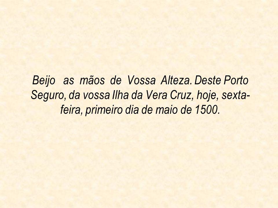 Beijo as mãos de Vossa Alteza. Deste Porto Seguro, da vossa Ilha da Vera Cruz, hoje, sexta- feira, primeiro dia de maio de 1500.