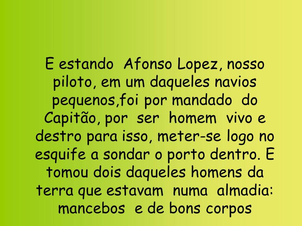 E estando Afonso Lopez, nosso piloto, em um daqueles navios pequenos,foi por mandado do Capitão, por ser homem vivo e destro para isso, meter-se logo