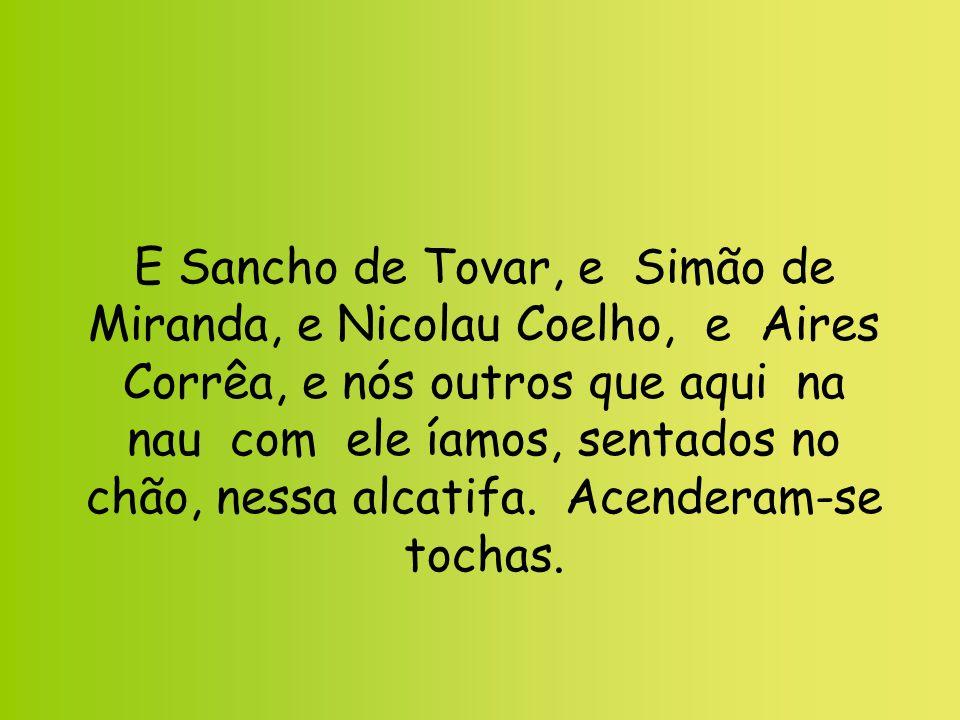 E Sancho de Tovar, e Simão de Miranda, e Nicolau Coelho, e Aires Corrêa, e nós outros que aqui na nau com ele íamos, sentados no chão, nessa alcatifa.