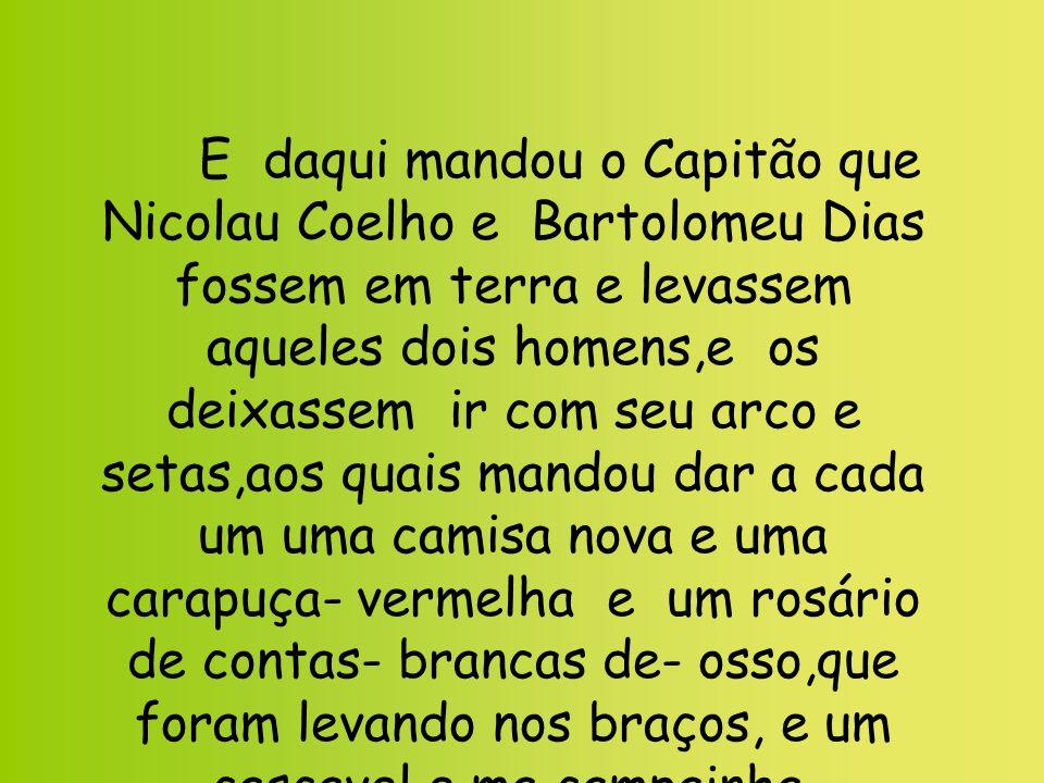 E daqui mandou o Capitão que Nicolau Coelho e Bartolomeu Dias fossem em terra e levassem aqueles dois homens,e os deixassem ir com seu arco e setas,ao