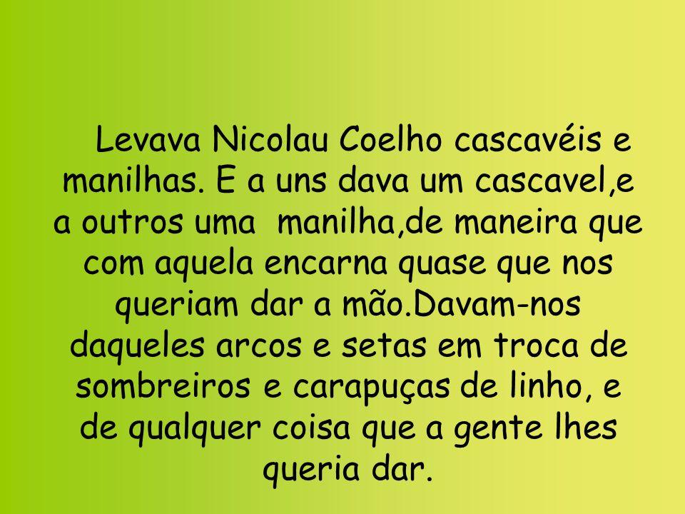Levava Nicolau Coelho cascavéis e manilhas. E a uns dava um cascavel,e a outros uma manilha,de maneira que com aquela encarna quase que nos queriam da