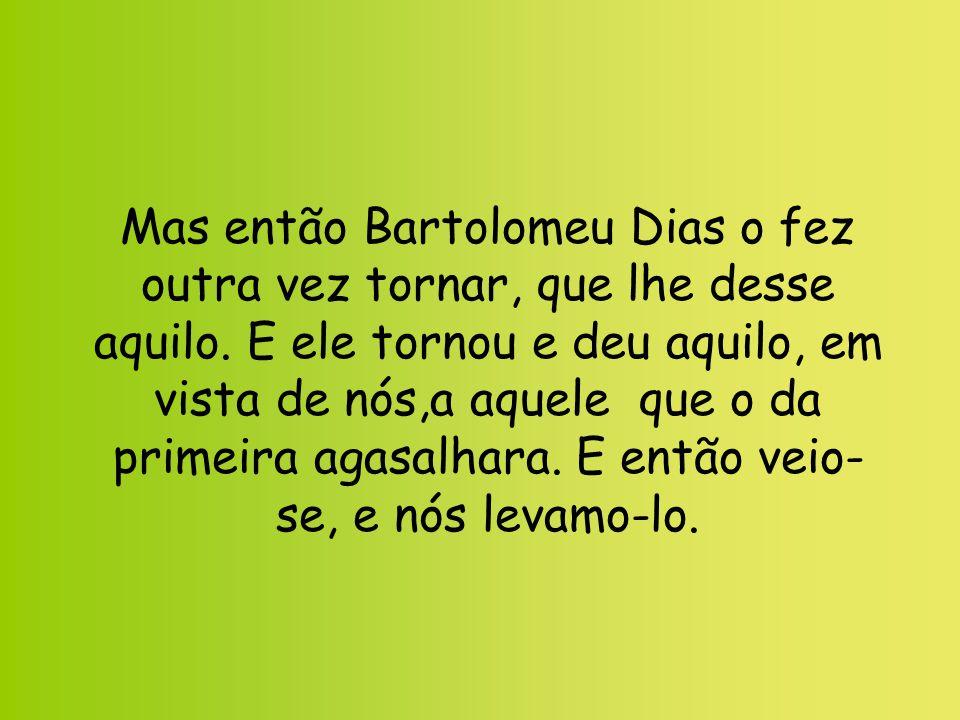 Mas então Bartolomeu Dias o fez outra vez tornar, que lhe desse aquilo. E ele tornou e deu aquilo, em vista de nós,a aquele que o da primeira agasalha