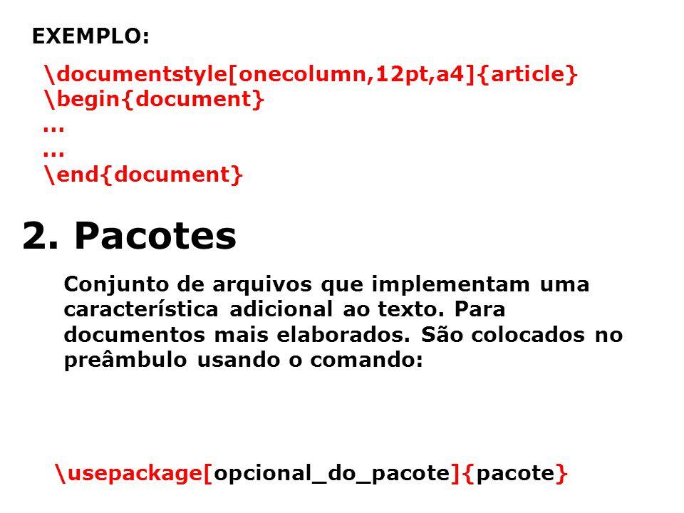EXEMPLO: \documentstyle[onecolumn,12pt,a4]{article} \begin{document}... \end{document} 2. Pacotes Conjunto de arquivos que implementam uma característ