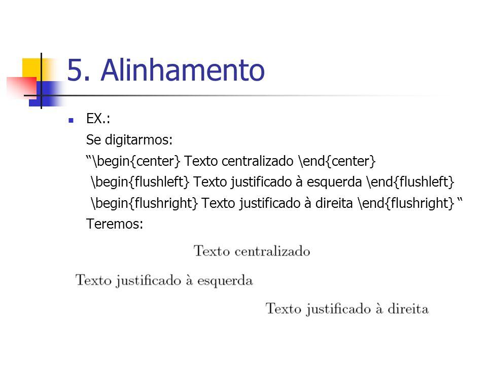 5. Alinhamento EX.: Se digitarmos: \begin{center} Texto centralizado \end{center} \begin{flushleft} Texto justificado à esquerda \end{flushleft} \begi