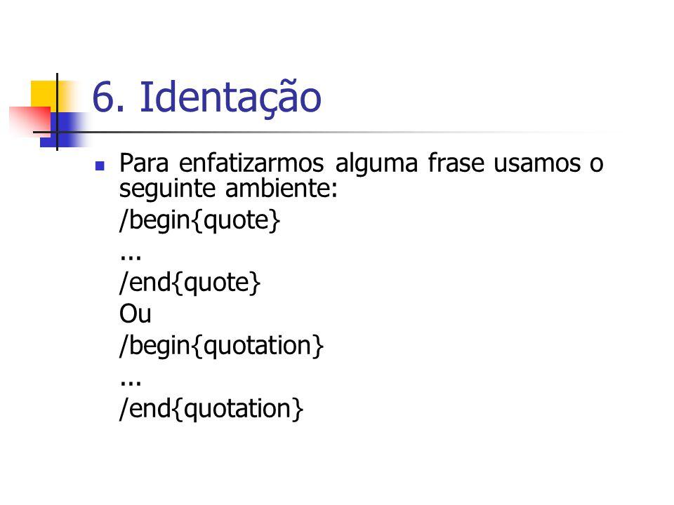6. Identação Para enfatizarmos alguma frase usamos o seguinte ambiente: /begin{quote}... /end{quote} Ou /begin{quotation}... /end{quotation}