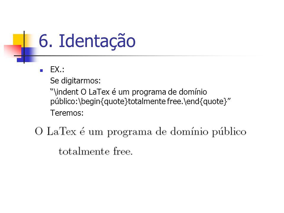 6. Identação EX.: Se digitarmos: \indent O LaTex é um programa de domínio público:\begin{quote}totalmente free.\end{quote} Teremos: