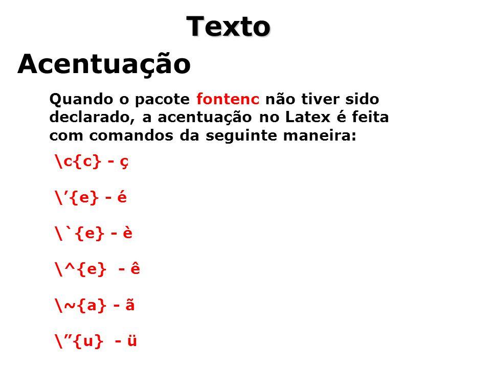 Texto Acentuação Quando o pacote fontenc não tiver sido declarado, a acentuação no Latex é feita com comandos da seguinte maneira: \c{c} - ç \{e} - é