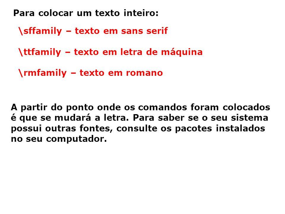 Para colocar um texto inteiro: \sffamily – texto em sans serif \ttfamily – texto em letra de máquina \rmfamily – texto em romano A partir do ponto ond