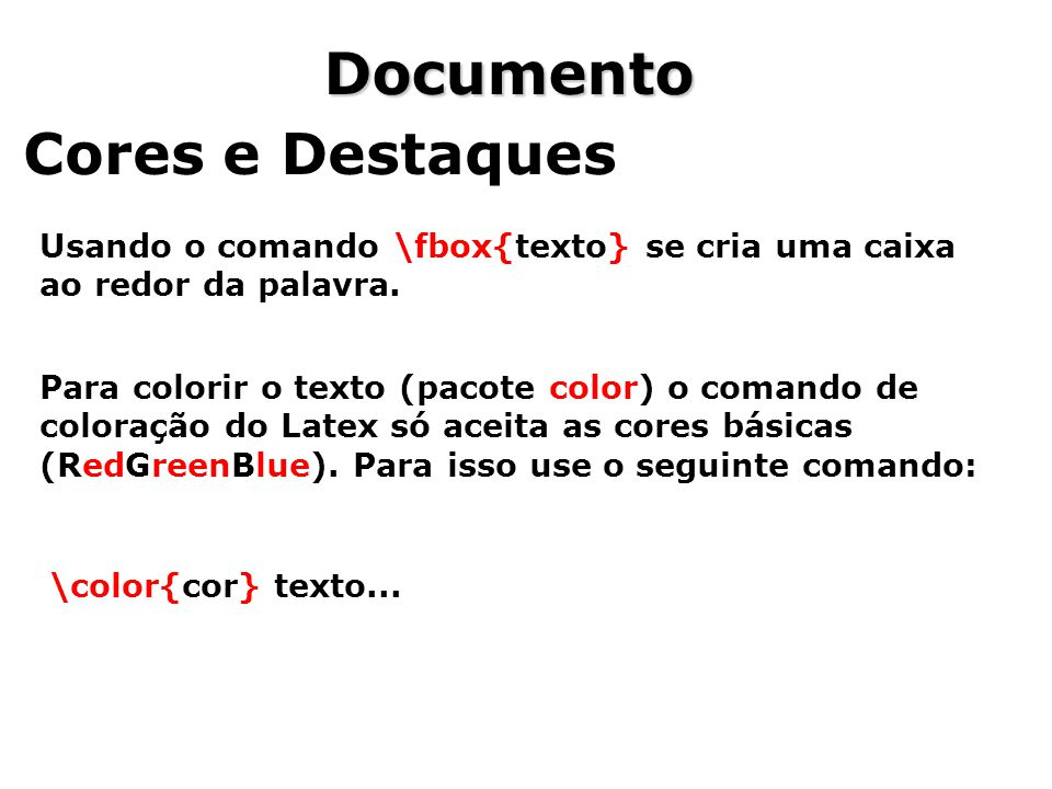 Documento Cores e Destaques Usando o comando \fbox{texto} se cria uma caixa ao redor da palavra. Para colorir o texto (pacote color) o comando de colo