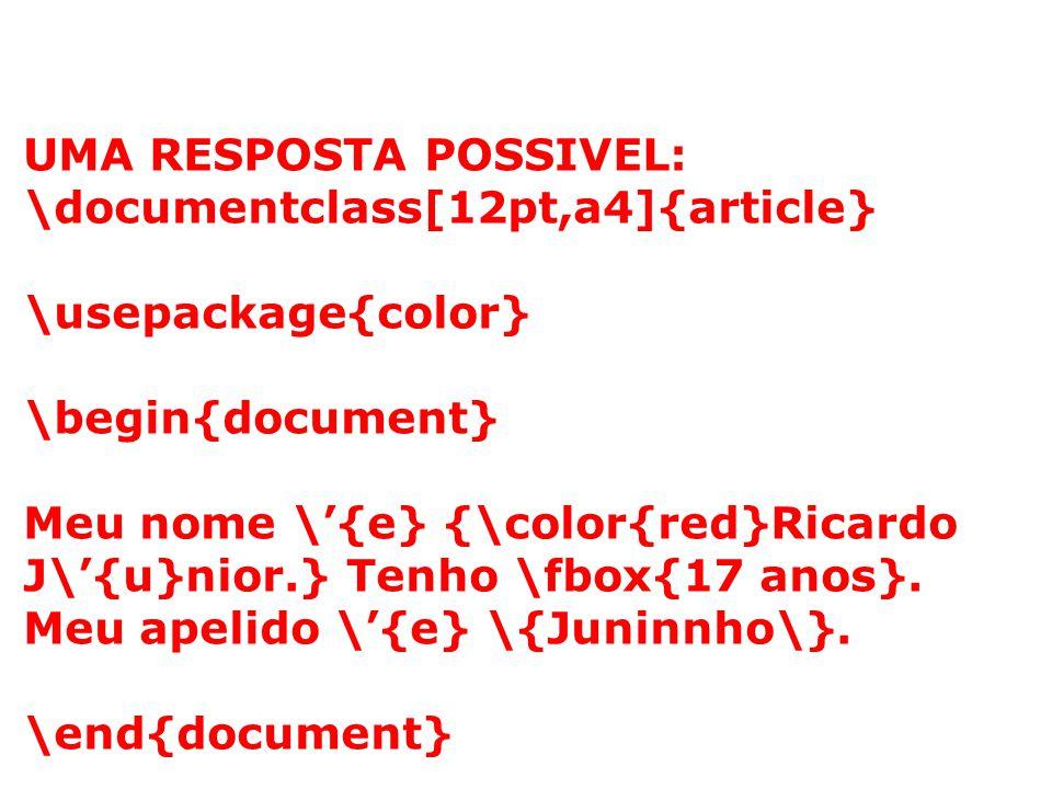 UMA RESPOSTA POSSIVEL: \documentclass[12pt,a4]{article} \usepackage{color} \begin{document} Meu nome \{e} {\color{red}Ricardo J\{u}nior.} Tenho \fbox{