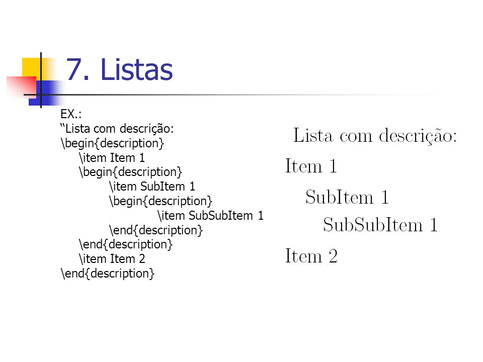 7. Listas EX.: Lista com descrição: \begin{description} \item Item 1 \begin{description} \item SubItem 1 \begin{description} \item SubSubItem 1 \end{d
