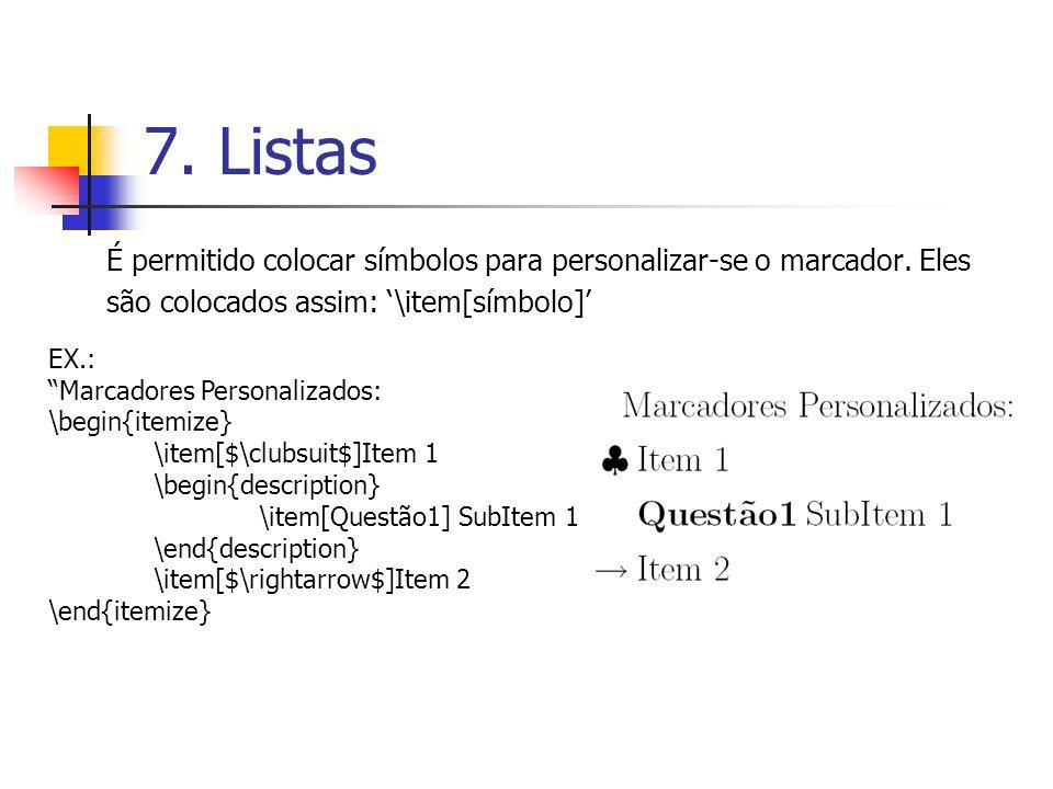7. Listas É permitido colocar símbolos para personalizar-se o marcador. Eles são colocados assim: \item[símbolo] EX.: Marcadores Personalizados: \begi