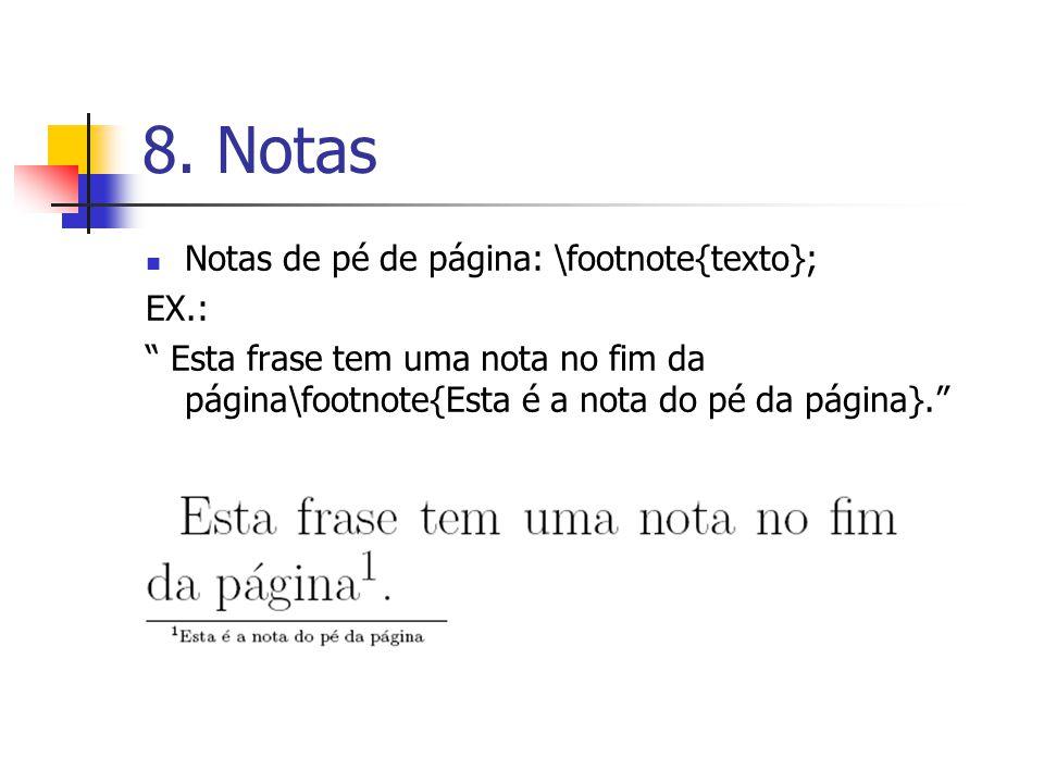 8. Notas Notas de pé de página: \footnote{texto}; EX.: Esta frase tem uma nota no fim da página\footnote{Esta é a nota do pé da página}.