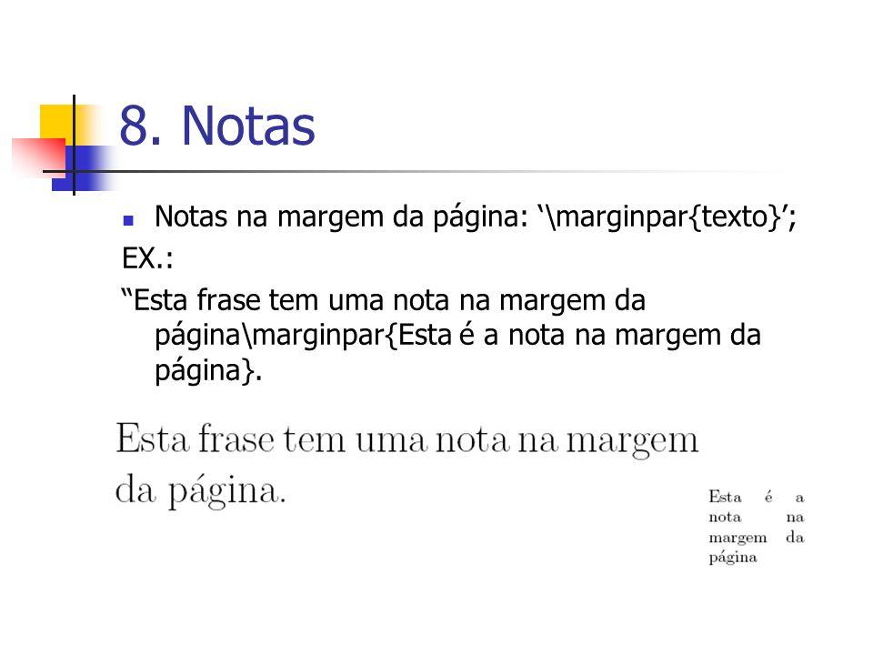 8. Notas Notas na margem da página: \marginpar{texto}; EX.: Esta frase tem uma nota na margem da página\marginpar{Esta é a nota na margem da página}.