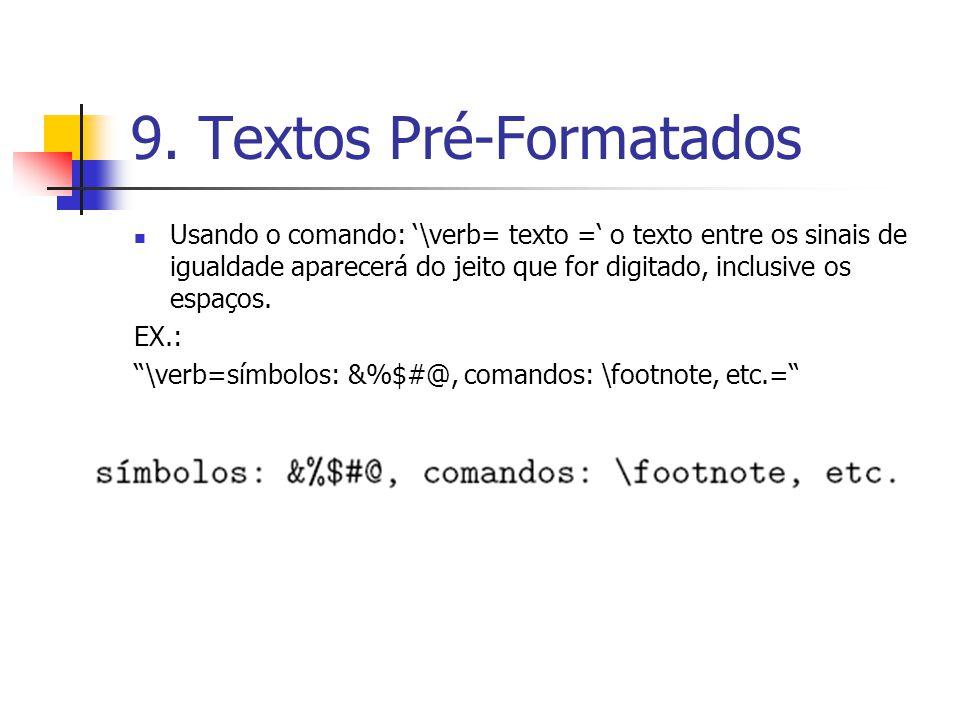 9. Textos Pré-Formatados Usando o comando: \verb= texto = o texto entre os sinais de igualdade aparecerá do jeito que for digitado, inclusive os espaç