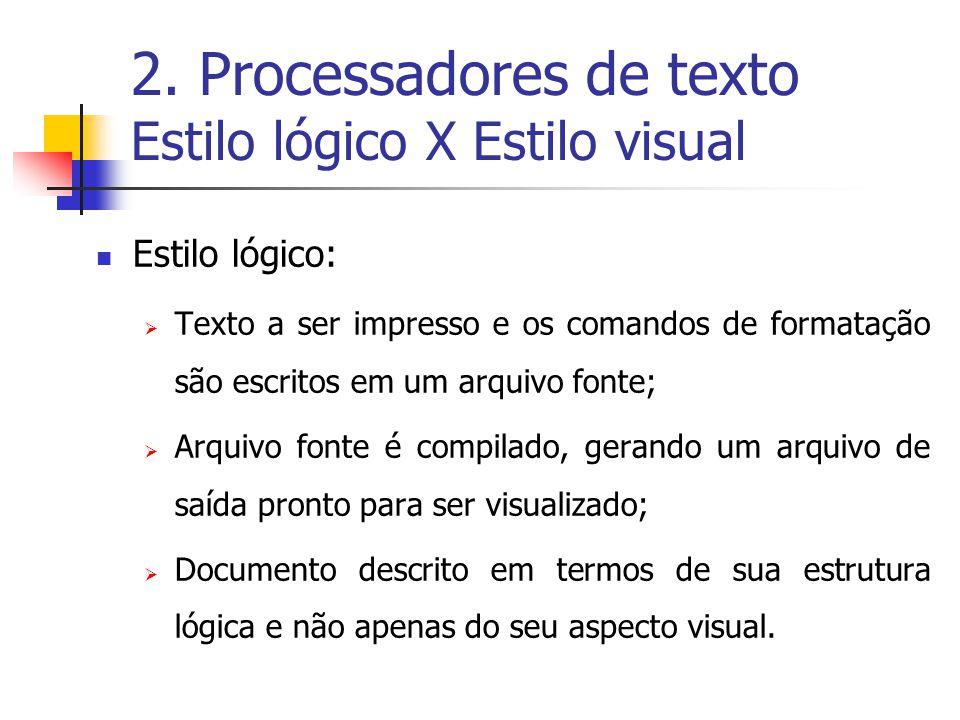 2. Processadores de texto Estilo lógico X Estilo visual Estilo lógico: Texto a ser impresso e os comandos de formatação são escritos em um arquivo fon