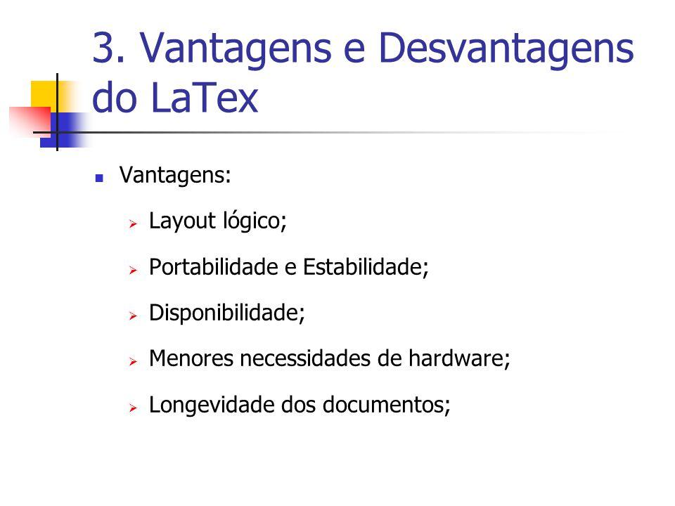 3. Vantagens e Desvantagens do LaTex Vantagens: Layout lógico; Portabilidade e Estabilidade; Disponibilidade; Menores necessidades de hardware; Longev