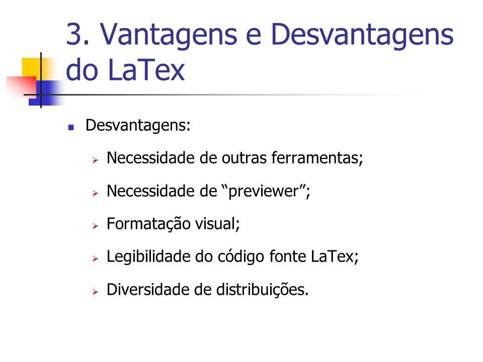 3. Vantagens e Desvantagens do LaTex Desvantagens: Necessidade de outras ferramentas; Necessidade de previewer; Formatação visual; Legibilidade do cód
