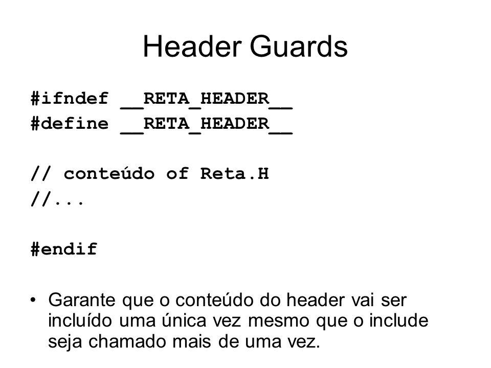 Header Guards #ifndef __RETA_HEADER__ #define __RETA_HEADER__ // conteúdo of Reta.H //... #endif Garante que o conteúdo do header vai ser incluído uma