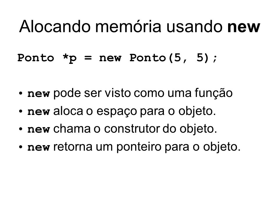 Alocando memória usando new Ponto *p = new Ponto(5, 5); new pode ser visto como uma função new aloca o espaço para o objeto. new chama o construtor do