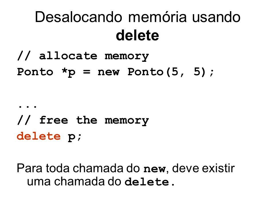 Desalocando memória usando delete // allocate memory Ponto *p = new Ponto(5, 5);... // free the memory delete p; Para toda chamada do new, deve existi