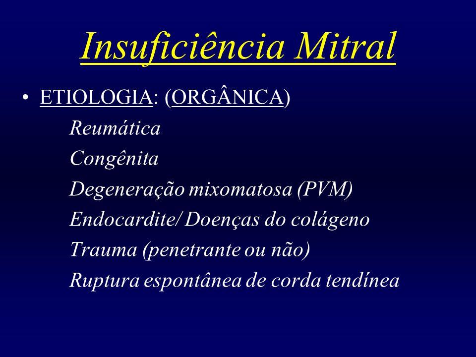 Insuficiência Mitral ETIOLOGIA: (ORGÂNICA) Reumática Congênita Degeneração mixomatosa (PVM) Endocardite/ Doenças do colágeno Trauma (penetrante ou não