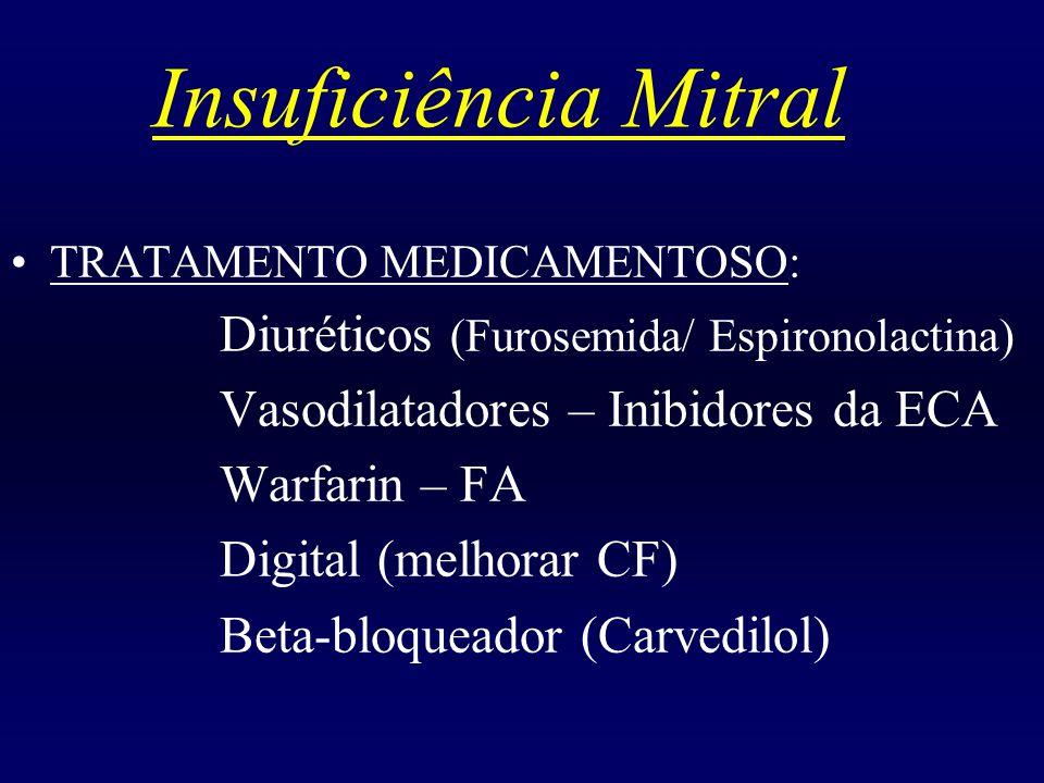 Insuficiência Mitral TRATAMENTO MEDICAMENTOSO: Diuréticos (Furosemida/ Espironolactina) Vasodilatadores – Inibidores da ECA Warfarin – FA Digital (mel