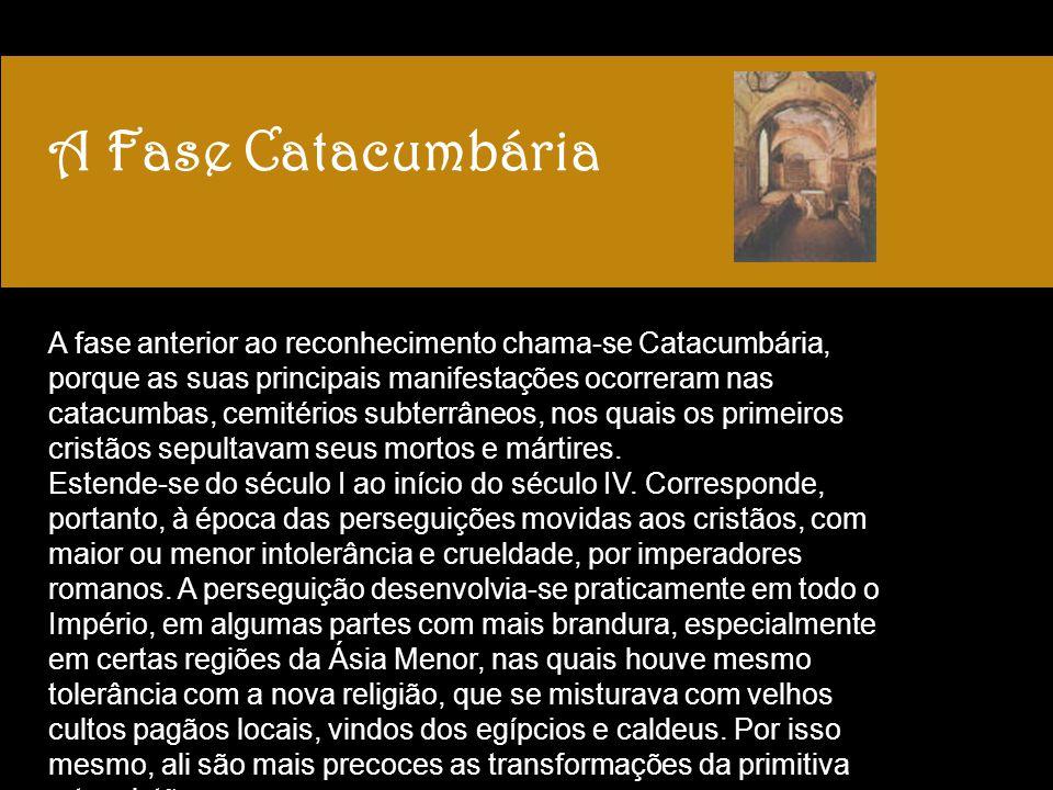 A Fase Catacumbária A fase anterior ao reconhecimento chama-se Catacumbária, porque as suas principais manifestações ocorreram nas catacumbas, cemitér