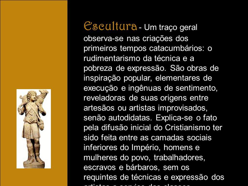Escultura - Um traço geral observa-se nas criações dos primeiros tempos catacumbários: o rudimentarismo da técnica e a pobreza de expressão. São obras