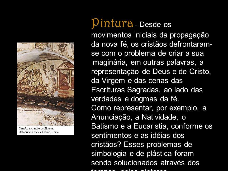 Pintura - Desde os movimentos iniciais da propagação da nova fé, os cristãos defrontaram- se com o problema de criar a sua imaginária, em outras palav