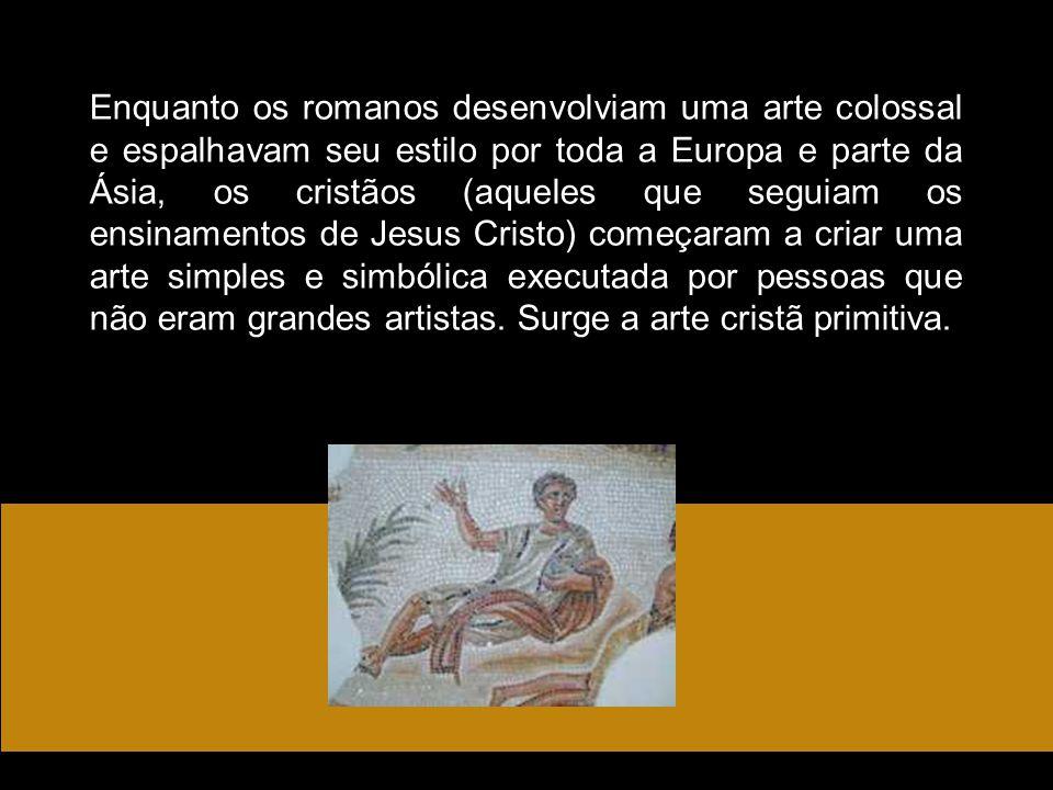 Enquanto os romanos desenvolviam uma arte colossal e espalhavam seu estilo por toda a Europa e parte da Ásia, os cristãos (aqueles que seguiam os ensi
