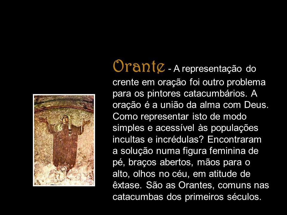Orante - A representação do crente em oração foi outro problema para os pintores catacumbários. A oração é a união da alma com Deus. Como representar