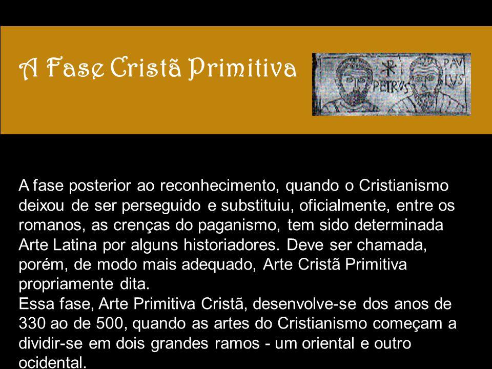 A Fase Cristã Primitiva A fase posterior ao reconhecimento, quando o Cristianismo deixou de ser perseguido e substituiu, oficialmente, entre os romano