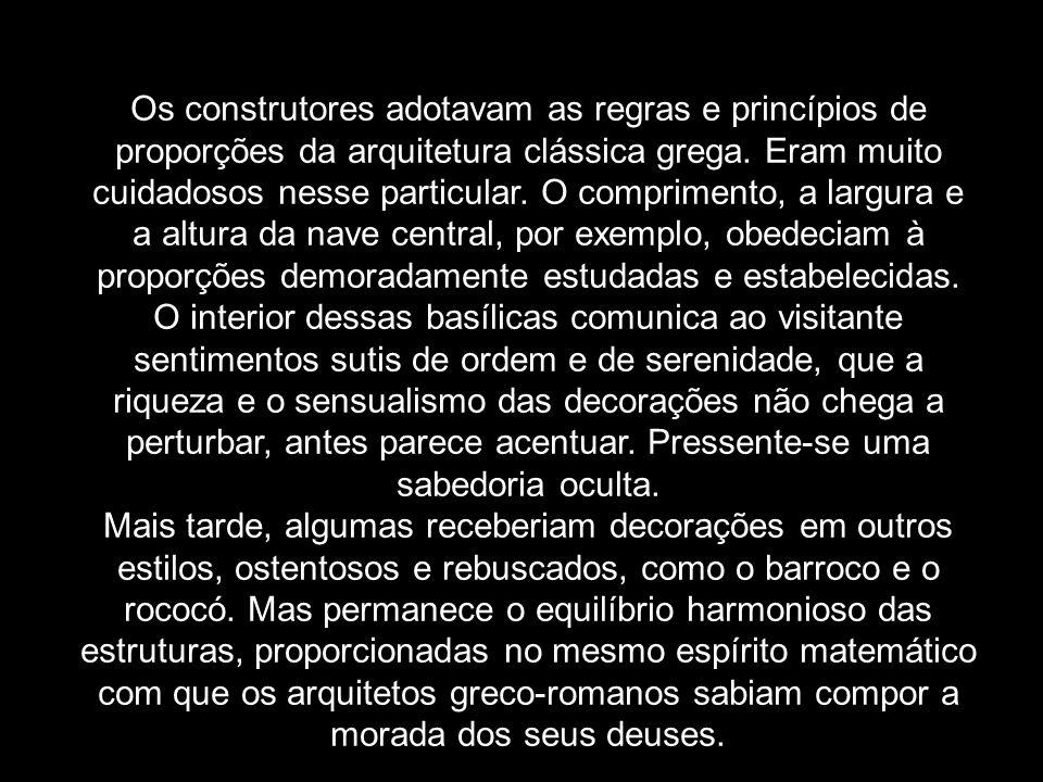 Os construtores adotavam as regras e princípios de proporções da arquitetura clássica grega. Eram muito cuidadosos nesse particular. O comprimento, a